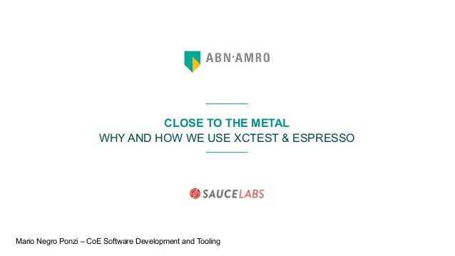 CLOSE TO THE METAL WHY AND HOW WE USE XCTEST & ESPRESSO Mario Negro Ponzi – CoE Software Development and Tooling