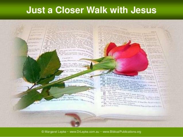 © Margaret Lepke ~ www.DrLepke.com.au ~ www.BiblicalPublications.org Just a Closer Walk with Jesus