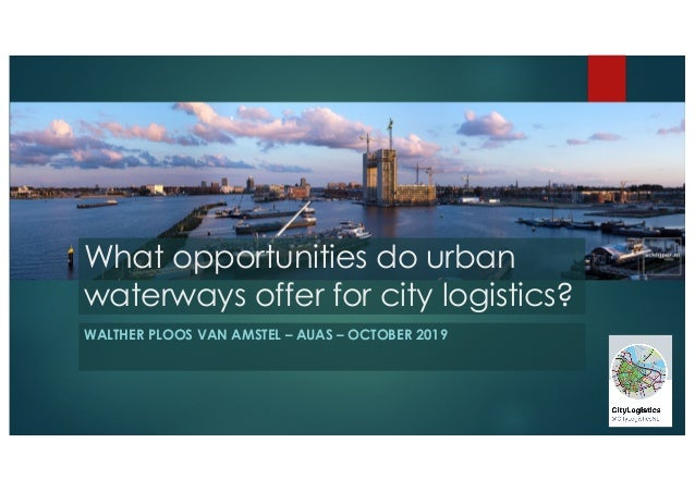 What opportunities do urban waterways offer for city logistics? WALTHER PLOOS VAN AMSTEL – AUAS – OCTOBER 2019
