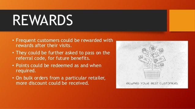 REWARDS • Frequent customers could be rewarded with rewards after their visits. • They could be further asked to pass on t...