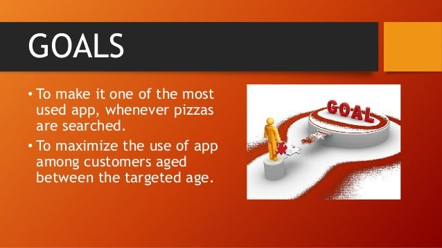 GOALS • To make it one of the most used app, whenever pizzas are searched. • To maximize the use of app among customers ag...