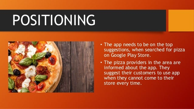 POSITIONING • The app needs to be on the top suggestions, when searched for pizza on Google Play Store. • The pizza provid...