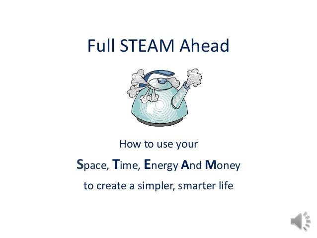 Full STEAM Ahead        How to use yourSpace, Time, Energy And Money to create a simpler, smarter life