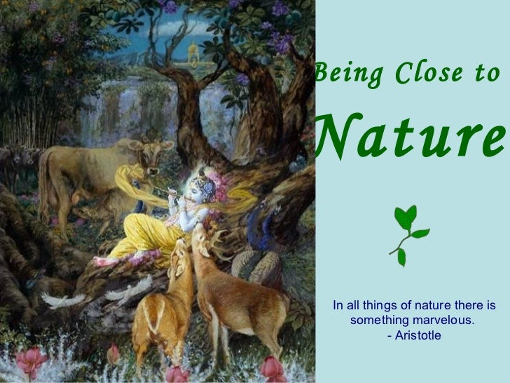 Being Close to  Nature In all things of nature there is something marvelous.  - Aristotle