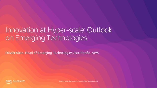 © 2019, Amazon Web Services, Inc. or its affiliates. All rights reserved.S U M M I T Innovation at Hyper-scale: Outlook on...