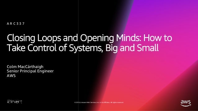 Closing Loops and Opening Minds: How to Take Control of Systems, Big and Small (ARC337) - AWS re:Invent 2018 Slide 2