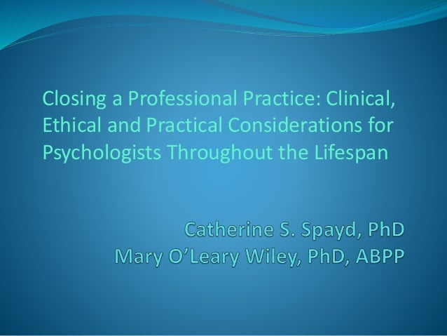 Closing a Professional Practice: Clinical,  Ethical and Practical Considerations for  Psychologists Throughout the Lifespa...
