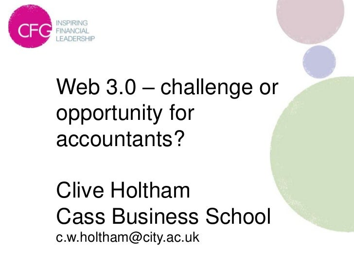 Web 3.0 – challenge oropportunity foraccountants?Clive HolthamCass Business Schoolc.w.holtham@city.ac.uk