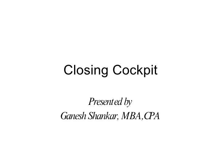 Closing Cockpit         Presented by Ganesh Shankar, MBA,CPA