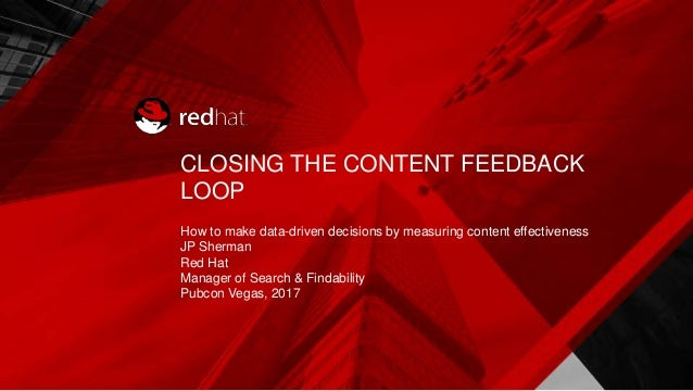 CLOSING THE CONTENT FEEDBACK LOOP How to make data-driven decisions by measuring content effectiveness JP Sherman Red Hat ...