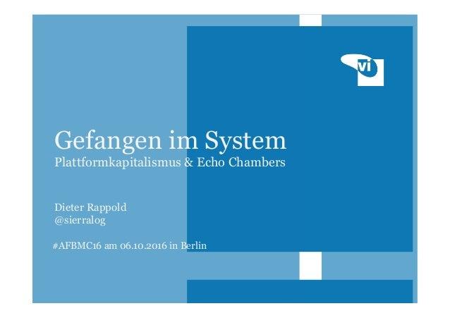 #AFBMC16 am 06.10.2016 in Berlin Gefangen im System Plattformkapitalismus & Echo Chambers Dieter Rappold @sierralog