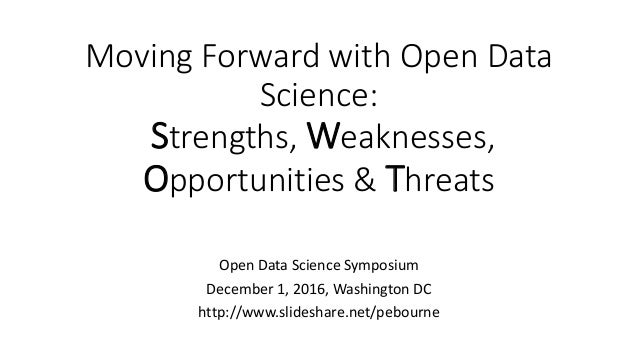 Moving Forward with Open Data Science: Strengths, Weaknesses, Opportunities & Threats Open Data Science Symposium December...