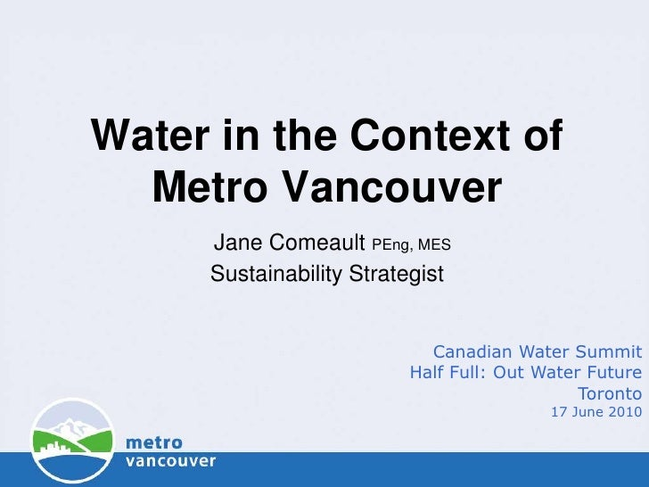 Water in the Context ofMetro VancouverJane Comeault PEng, MESSustainability Strategist<br />Canadian Water Summit<br />Hal...