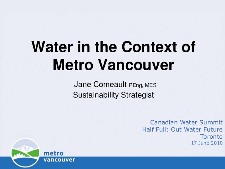 Water in the Context of  Metro Vancouver     Jane Comeault PEng, MES     Sustainability Strategist                        ...