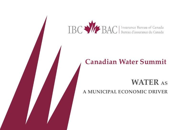 <ul><li>Canadian Water Summit </li></ul><ul><li>WATER  AS </li></ul><ul><li>A MUNICIPAL ECONOMIC DRIVER </li></ul>