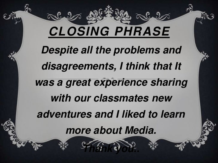 CLOSING PHRASE Despite all the problems and disagreements, I think that Itwas a great experience sharing   with our classm...