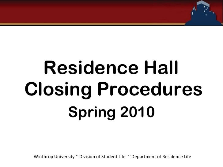 Residence Hall  Closing Procedures Spring 2010 Winthrop University ~ Division of Student Life  ~ Department of Residence L...