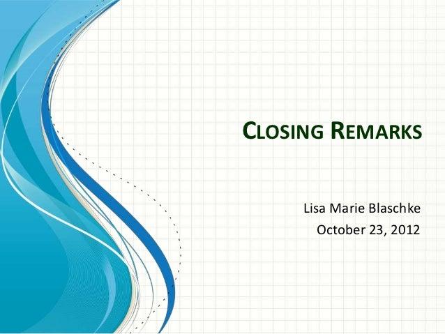 CLOSING REMARKS     Lisa Marie Blaschke        October 23, 2012