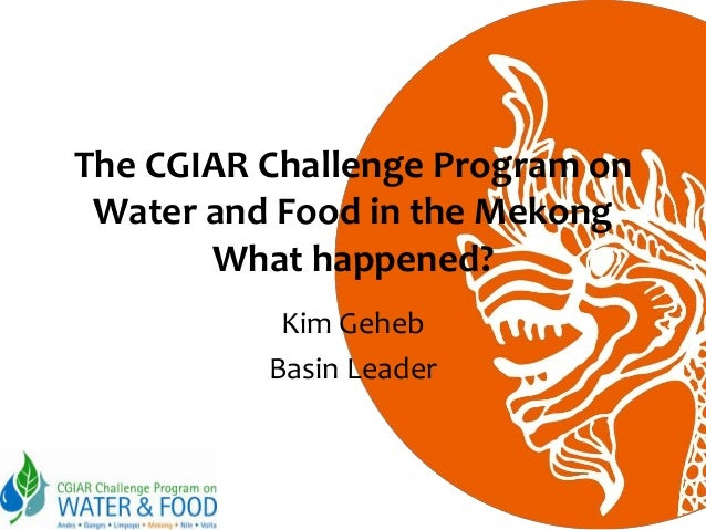 The CGIAR Challenge Program on Water and Food in the Mekong What happened? Kim Geheb Basin Leader