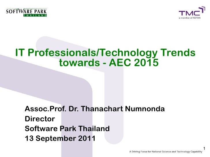 IT Professionals/Technology Trends         towards - AEC 2015 Assoc.Prof. Dr. Thanachart Numnonda Director Software Park T...