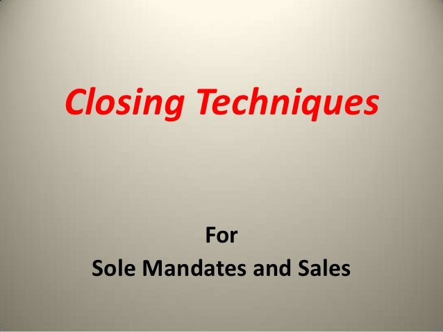 Closing Techniques          For Sole Mandates and Sales