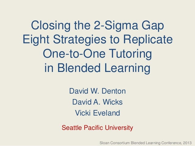Closing the 2-Sigma Gap Eight Strategies to Replicate One-to-One Tutoring in Blended Learning David W. Denton David A. Wic...