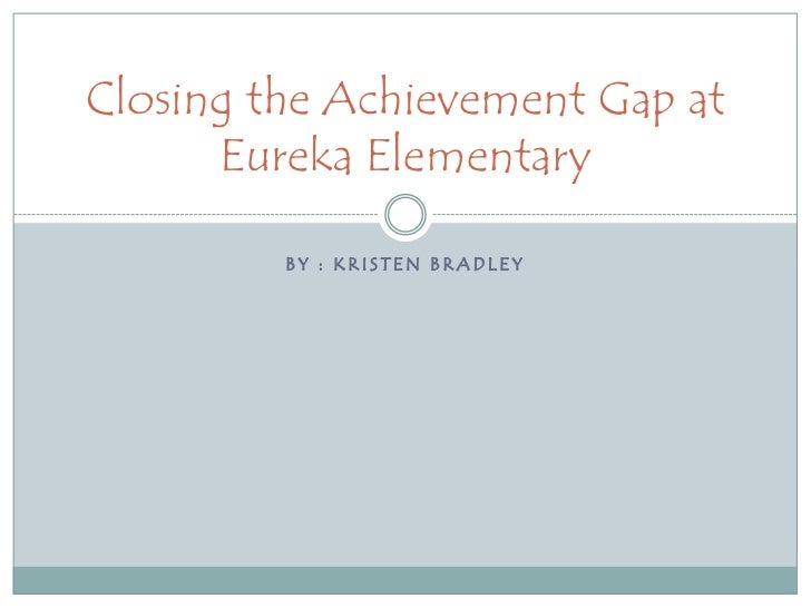 By : Kristen Bradley <br />Closing the Achievement Gap at Eureka Elementary<br />