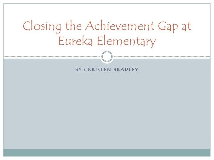 By : Kristen Bradley <br />Closing the Achievement Gap at Eureka Elementary<br />