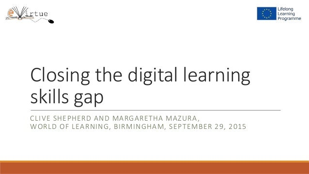 Closing the digital learning skills gap CLIVE SHEPHERD AND MARGARETHA MAZURA, WORLD OF LEARNING, BIRMINGHAM, SEPTEMBER 29,...