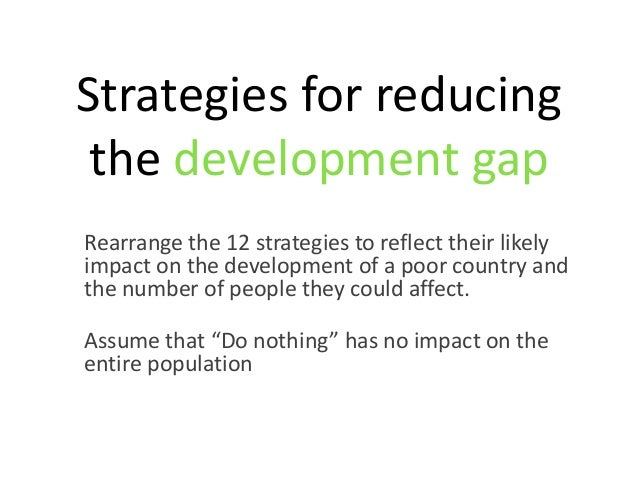 Strategies for reducing the development gapRearrange the 12 strategies to reflect their likelyimpact on the development of...