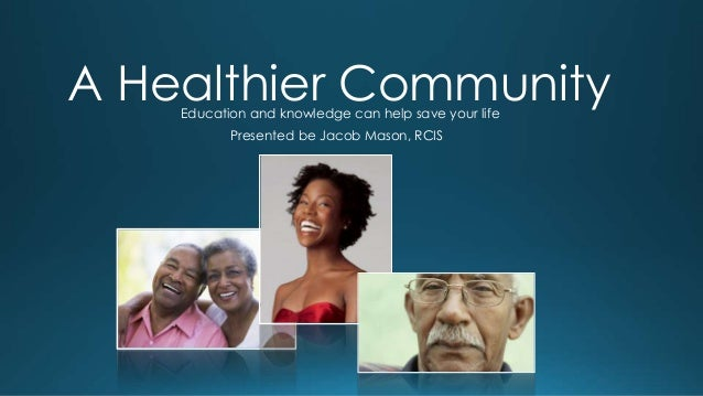 A Healthier Community Education and knowledge can help save your life Presented be Jacob Mason, RCIS