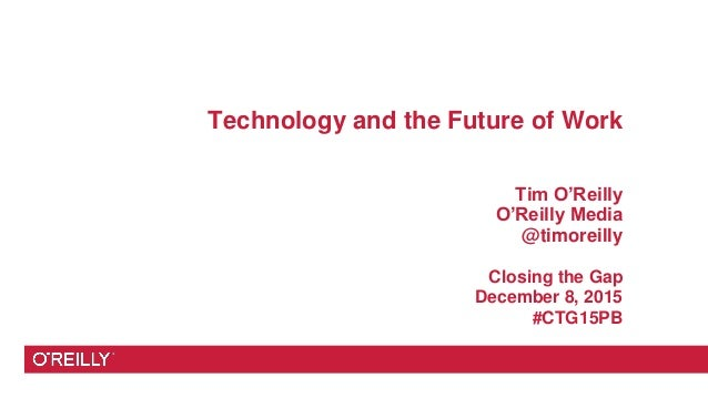 Technology and the Future of Work Tim O'Reilly O'Reilly Media @timoreilly Closing the Gap December 8, 2015 #CTG15PB