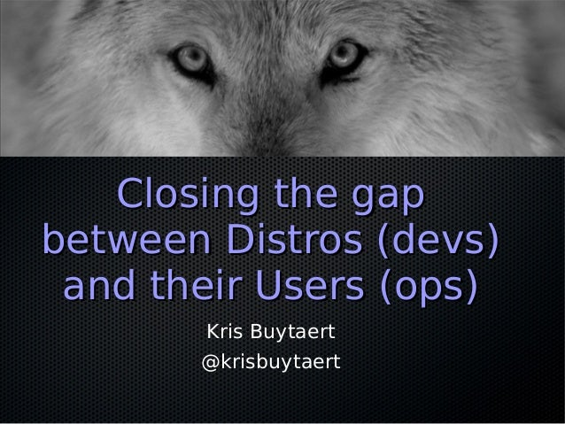 Closing the gapClosing the gap between Distros (devs)between Distros (devs) and their Users (ops)and their Users (ops) Kri...