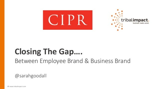© www.tribalimpact.com Closing The Gap…. Between Employee Brand & Business Brand @sarahgoodall