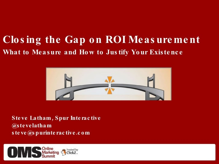 Closing the Gap on ROI Measurement What to Measure and How to Justify Your Existence <ul><li>Steve Latham, Spur Interactiv...