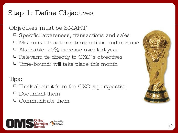 Step 1: Define Objectives <ul><li>Objectives must be SMART </li></ul><ul><ul><li>Specific: awareness, transactions and sal...