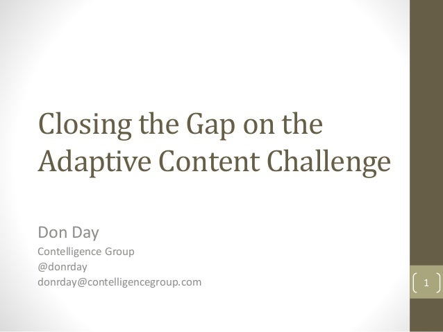 Closing the Gap on the Adaptive Content Challenge Don Day Contelligence Group @donrday donrday@contelligencegroup.com 1