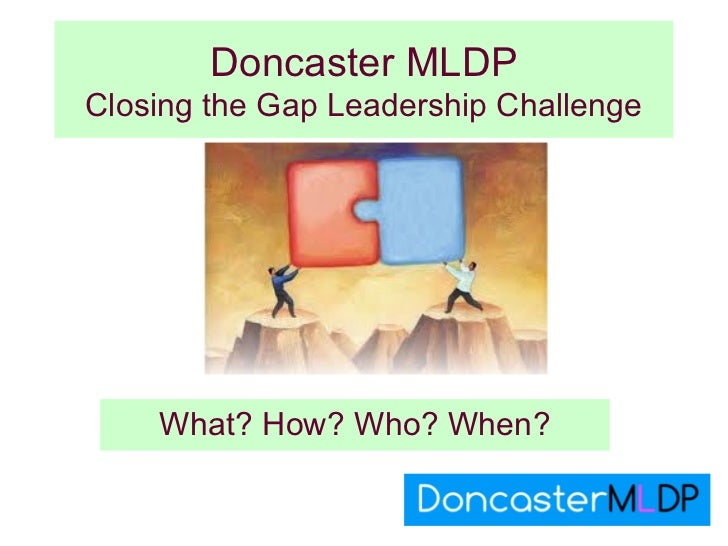 Doncaster MLDPClosing the Gap Leadership Challenge    What? How? Who? When?