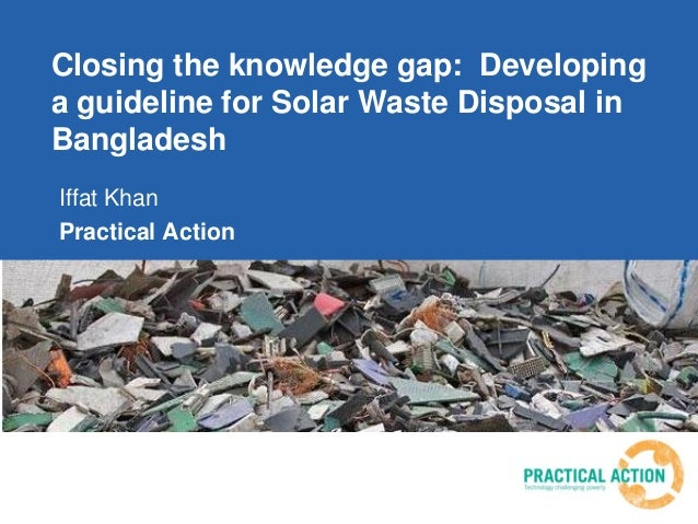 Closing the knowledge gap: Developing a guideline for Solar Waste Disposal in Bangladesh Iffat Khan Practical Action