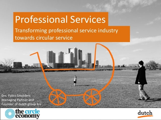 Professional Services        Transforming professional service industry        towards circular serviceDrs. Pablo Smolders...