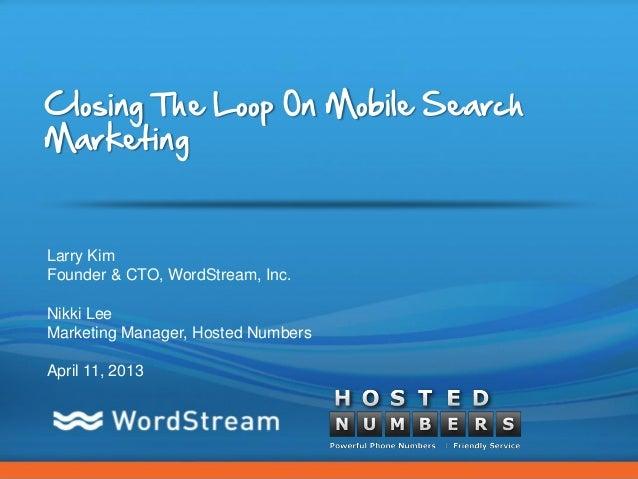 Closing The Loop On Mobile SearchMarketingLarry KimFounder & CTO, WordStream, Inc.Nikki LeeMarketing Manager, Hosted Numbe...