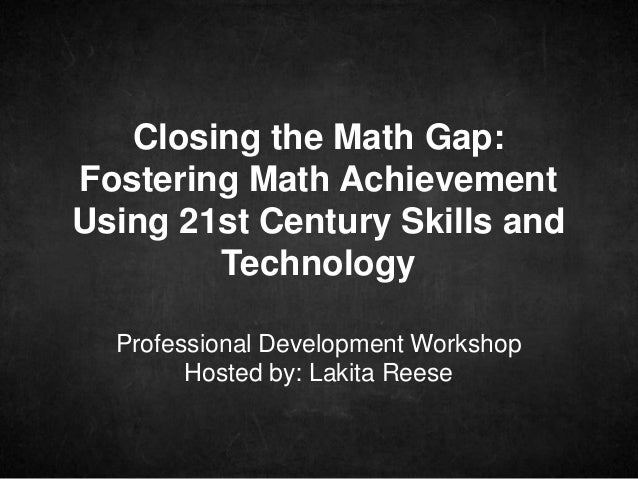 Professional Development Workshop Hosted by: Lakita Reese Closing the Math Gap: Fostering Math Achievement Using 21st Cent...