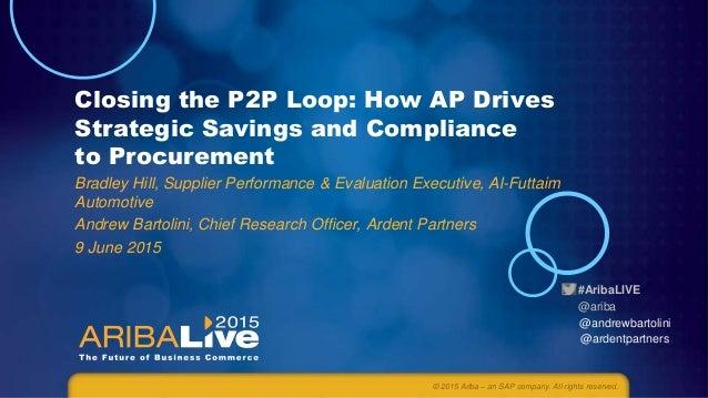#AribaLIVE @ariba Closing the P2P Loop: How AP Drives Strategic Savings and Compliance to Procurement Bradley Hill, Suppli...