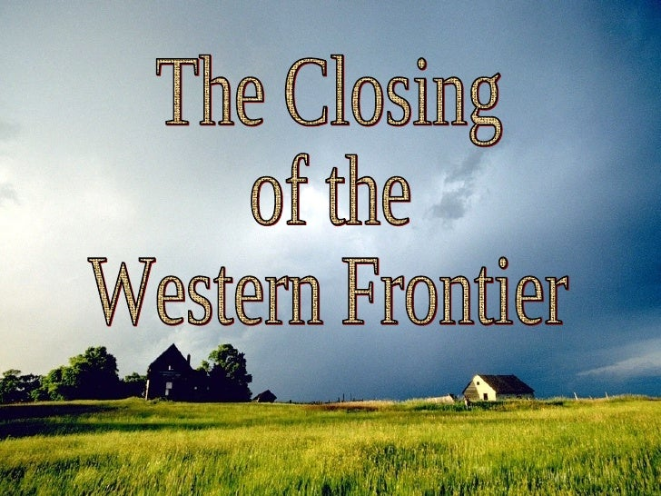 the closing of the frontier In his watershed essay bemoaning the closing of the frontier in 1890, frederick jackson turner is satisfied with proclaiming that the term [frontier] is an elastic one, and for our purposes does not need sharp definition, and ensuing discussions on the subject have too often reproduced this unwillingness to define their central term.