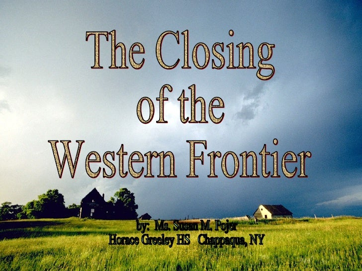The Closing of the Western Frontier by:  Ms. Susan M. Pojer Horace Greeley HS  Chappaqua, NY