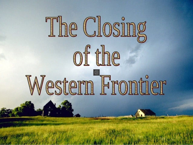 Essential Questions 1. What national issues emerged in the process of closing the western frontier? 2. Why does the West h...