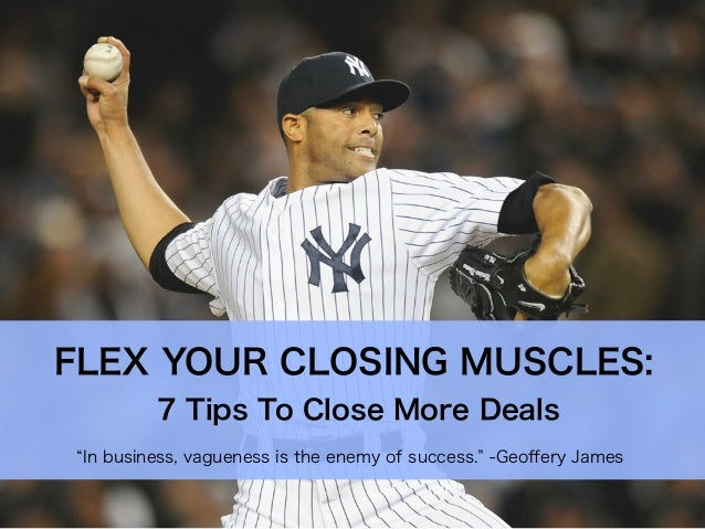 In business, vagueness is the enemy of success. -Geoffery JamesFLEX YOUR CLOSING MUSCLES:7 Tips To Close More Deals