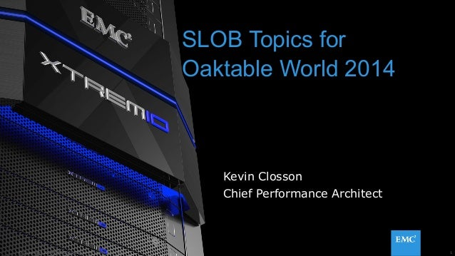 SLOB Topics for  Oaktable World 2014  Kevin Closson  Chief Performance Architect  © Copyright 2014 EMC Corporation. All ri...