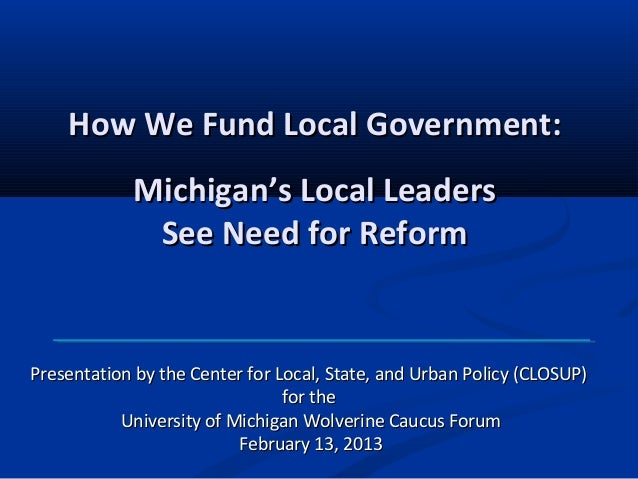 How We Fund Local Government:            Michigan's Local Leaders             See Need for ReformPresentation by the Cente...