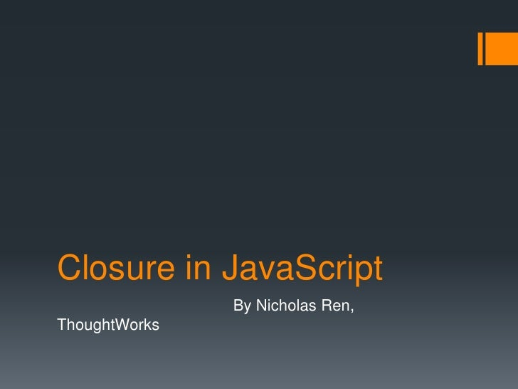 Closure in JavaScript               By Nicholas Ren,ThoughtWorks